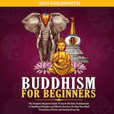 Buddhism For Beginners: The Complete Beginner's Guide To Learn The Basic Fundamentals of Buddhism Principles and Effective Practices To Calm Your Mind From Stress, Worries and Anxiety Every Day - undefined