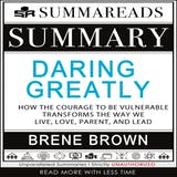 Summary of Daring Greatly: How the Courage to Be Vulnerable Transforms the Way We Live, Love, Parent, and Lead by Brené Brown - undefined