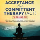 ACCEPTANCE AND COMMITTENT THERAPY (ACT) WORKBOOK: A COMPLETE GUIDE TO MINDFULNESS CHANGE AND RECOVER FROM ANXIETY, DEPRESSION, PANICK ATTACKS, AND ANGER (New Edition) - undefined