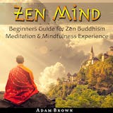 Zen Mind: Beginners Guide for Zen Buddhism Meditation & Mindfulness Experience - undefined