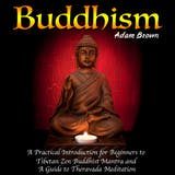 Buddhism: A Practical Introduction for Beginners to Tibetan Zen Buddhist Mantra and A Guide to Theravada Meditation - undefined