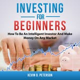 Investing for Beginners: How To Be An Intelligent Investor And Make Money On Any Market - undefined