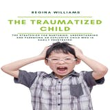 The Traumatized Child: The Strategies for Nurturing, Understanding and Parenting an Explosive Child who is Easily Frustrated - undefined