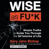 Wise as Fu*k: Simple Truths to Guide You Through the Sh*tstorms of Life - undefined