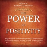Practical Law of Attraction | The Power of Positivity: Align Yourself with the Manifesting Conditions and Successfully Attract Wealth, Health, and Happiness - undefined