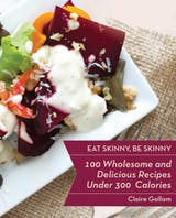 Eat Skinny, Be Skinny: 100 Wholesome and Delicious Recipes Under 300 Calories - undefined