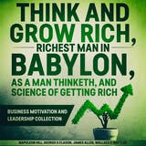 Think and Grow Rich, The Richest Man In Babylon, As a Man Thinketh, and The Science of Getting Rich: Business Motivation and Leadership Collection - undefined