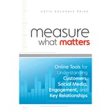 Measure What Matters: Online Tools For Understanding Customers, Social Media, Engagement, and Key Relationships - undefined