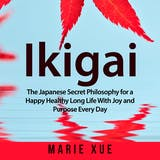 Ikigai: The Japanese Secret Philosophy for a Happy Healthy Long Life With Joy and Purpose Every Day - undefined