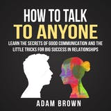 How to Talk to Anyone: Learn the Secrets of Good Communication and the Little Tricks for Big Success in Relationship - undefined