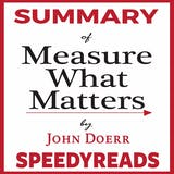 "Summary of ""Measure What Matters"" by John Doerr: How Google, Bono, and the Gates Foundation Rock the World with OKRs — Finish Entire Book in 15 Minutes - undefined"