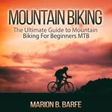 Mountain Biking: The Ultimate Guide to Mountain Biking For Beginners MTB - undefined