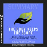 Summary of The Body Keeps the Score: Brain, Mind, and Body in the Healing of Trauma by Bessel van der Kolk MD - undefined
