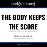 Body Keeps the Score by Bessel Van der Kolk, M.D., The - Book Summary: Brain, Mind, and Body in the Healing of Trauma - undefined