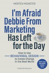 I'm Afraid Debbie From Marketing Has Left for the Day: How to Use Behavioural Design to Create Change in the Real World - undefined