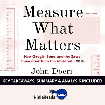 Summary: Measure What Matters: How Google, Bono, and the Gates Foundation Rock the World with OKRs by John Doerr: Key Takeaways, Summary & Analysis Included