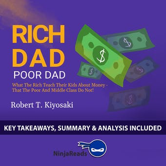 Summary of Rich Dad Poor Dad: What the Rich Teach Their Kids About Money - That the Poor and Middle Class Do Not! by Robert T. Kiyosaki: Key Takeaways, Summary & Analysis Included