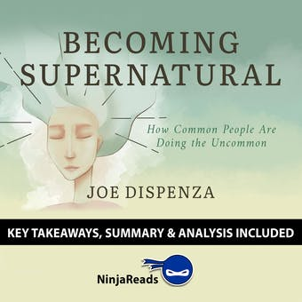 Summary: Becoming Supernatural: How Common People Are Doing the Uncommon by Joe Dispenza: Key Takeaways, Summary & Analysis Included