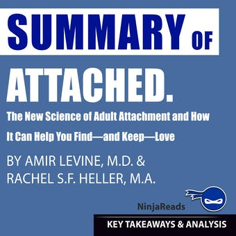 Summary of Attached: The New Science of Adult Attachment and How It Can Help You Find—and Keep—Love by Amir Levine & Rachel Heller: Key Takeaways & Analysis Included