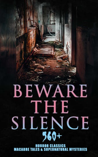 Beware The Silence: 560+ Horror Classics, Macabre Tales & Supernatural Mysteries: The Legend of Sleepy Hollow, Sweeney Todd, Frankenstein, Dracula, The Haunted House, Dead Souls, The Turn of the Screw, The Ghost Pirates, The Tell-Tale Heart, Dr Jekyll & Mr Hyde, The Great God Pan…