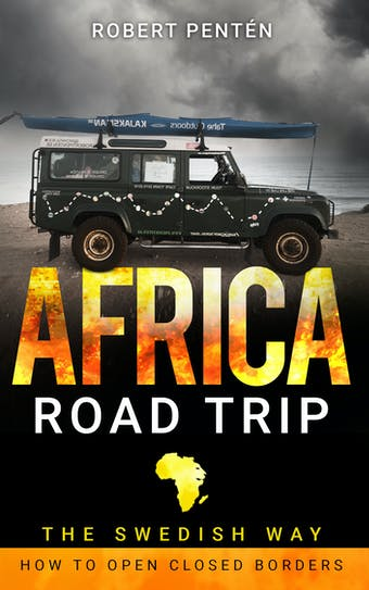 AFRICA ROAD TRIP: THE SWEDISH WAY. HOW TO OPEN CLOSED BORDERS - Robert Pentén